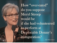 "On the other hand, who wants insincere accolades from Deplorable Donny?: How ""over-rated""  do you suppose  Meryl Streep  would be  if she had volunteered  to perform at  Deplorable Donny's  inauguration?  FB Kitty's stance On the other hand, who wants insincere accolades from Deplorable Donny?"