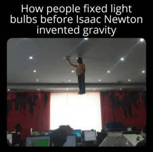 Has science gone to far ?: How people fixed light  bulbs before Isaac Newton  invented gravity Has science gone to far ?