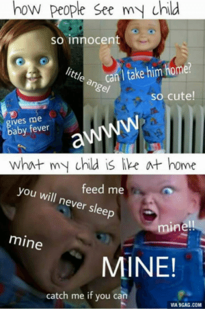 Nothing is more true.: how people See my child  So innocent  ite can I take him home?  so cute  ives me  aby fever  what my child is ike at home  you will never sleep  feed me  mine  mine  MINE!  catch me if you can  VIA 9GAG.COM Nothing is more true.