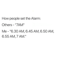 "Dank, Devil, and Alarm: How people set the Alarm:  Others - ""7AM""  Me - ""6.30 AM, 6.45 AM, 6.50 AM,  6.55 AM, 7 AM."" The devil fears these people."