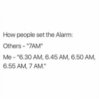 "Friday, Life, and Memes: How people set the Alarm:  Others - ""7AM""  Me ""6.30 AM, 6.45 AM, 6.50 AM,  6.55 AM, 7 AM."" My Monday - Friday Life."