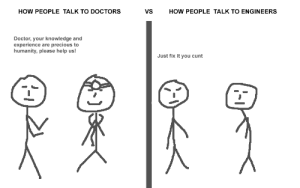 Why is it taking so long to fix?: HOW PEOPLE TALK TO DOCTORS  VS  HOW PEOPLE TALK TO ENGINEERS  Doctor, your knowledge and  experience are precious to  humanity, please help us!  Just fix it you cunt Why is it taking so long to fix?