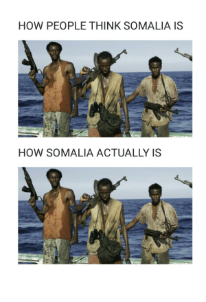 Reddit, How, and Somalia: HOW PEOPLE THINK SOMALIA IS  HOW SOMALIA ACTUALLY IS LOOK AT ME IM THE CAPTAIN NOW