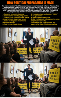 """al green: HOW POLITICAL PROPAGANDA IS MADE  The """"demonstration"""" that Alexandria Ocasio-Cortez """"attended"""" in Nancy Pelosi's office  was a callously staged photo op that had one, and only one, purpose: To display  Ocasio-Cortez as a heroic, commanding presence and organizer for a """"liberal cause,'  all of it set up with Pelosi's full knowledge and cooperation. This is PR Propaganda  101, so please pay attention to these details and never be fooled again:  1. Centered, symmetrical staging.  2. Ocasio-Cortez standing, large, center.  3. Ocasio-Cortez in black clothes, like the  others, but more elegant and formal.  4.0casio-Cortez posed in dominant,  directorial stances.  5. Note the rug she stands on.  6. Professional signs, all yellow, """"JOBS.""""  7. All eyes on her.  8. Bright halo arch behind her  9.Man in wheelchair in foreground to evoke  empathy and sympathy.  10. American flag in background, and  papers in hand signifying exec qualities  JOBS  FOR AL  GREEN  JOBS  FOR ALL  AVE TWELVE YEA  T'S YOUR PLAN  EP UP  EP AS  1  0 A  GREEN  JOBS  FOR ALL  GREEN  AVE TWELVE YEA  S YOUR PLA  TEP UP  TEP ASI"""