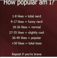 I may be a piece of shit irl but atleast I know this is gonna get 1k+ likes: HOW popular am I?  1-8 likes total nerd  9-17 likes funny nerd  18-26 likes normal  27-35 likes slightly cool  36-49 likes popular  +50 likes total boss  Repost if you're brave I may be a piece of shit irl but atleast I know this is gonna get 1k+ likes