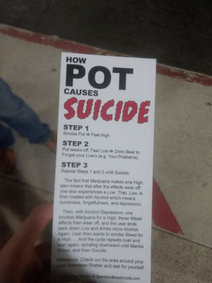 Rest of the fucking depressive suicidal spiral: HOW  POT  SUICIDE  CAUSES  STEP 1  Smoke Pot Feel High.  STEP 2  Pot wears off, Feel Low Drink Beer to  Forget your Low's (e.g. Your Problems)  STEP 3  Repeat Steps 1 and 2 until Suicide.  The fact that Marijuana makes one High,  also means that after the effects wear off  one also experiences a Low. That, Low, is  then treated with Alcohol which means  numbness, forgetfulness, and depression.  Then, with Alcohol Depression, one  smokes Marijuana for a High, those Weed  effects then wear off, and the user ends  back down Low and drinks more Alcohol  Again, User then wants to smoke Weed for  a High...And the cycle repeats over and  over again, spiraling downward until Mental  ness, and then Suicide  Check out the area around your  Shelter and see for yourself.  s at OperationBreadcrumb.com Rest of the fucking depressive suicidal spiral