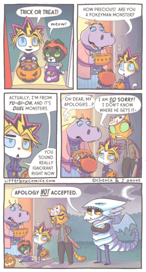 Trick or Treat [OC]: HOW PRECIOUS! ARE YOU  A POKEYMAN MONSTER?  TRICK OR TREAT!  meow!  Boo!  ACTUALLY,I'M FROM  YU-GI-OH, AND IT'S  DUEL MONSTERS  OH DEAR, MY  APOLOGIES...?  I AM SO SORRY!  I DON'T KNOW  WHERE HE GETS IT  YOU  SOUND  REALLY  IGNORANT  RIGHT NOW  Ochesca & J Hause  LitterboxComics.Com  APOLOGY NOT ACCEPTED. Trick or Treat [OC]