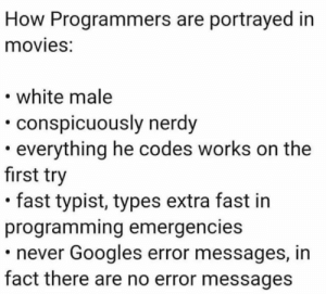 We of all know that it's a lie: How Programmers are portrayed in  movies:  white male  conspicuously nerdy  everything he codes works on the  first try  fast typist, types extra fast in  programming emergencies  never Googles error messages, in  fact there are no error messages We of all know that it's a lie
