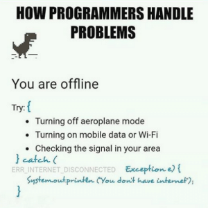 "Problem Handling done: HOW PROGRAMMERS HANDLE  PROBLEMS  You are offline  Try: {  • Turning off aeroplane mode  Turning on mobile data or Wi-Fi  • Checking the signal in your area  } catch (  ERR_INTERNET DISCONNECTED Exception e) {  System.out.println (""You don't have internet""); Problem Handling done"