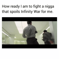 Social Media, Fuck, and Ghost: How ready I am to fight a nigga  that spoils Infinity War for me. Stayed off social media completely for 3 days to avoid spoilers. Cause I know how some of y'all fuck niggas are and I been waiting a decade for this! 😂😂 Going to see Infinity War in about 10 hours. And I'm going ghost again until then 😂😂😂✌🏾✌🏾✌🏾👻👻👻
