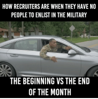 Friends, Memes, and Military: HOW RECRUITERS ARE WHEN THEY HAVE NO  PEOPLE TO ENLIST IN THE MILITARY  THE BEGINNING VS THE END  OF THE MONTH Tag 5 Friends 😂😂😂 butsarge yushathomas armystrong recruiting @bronson_vs_jerrod @dominiqueantwan