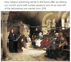 Children, Dicks, and Future: How religious preaching will be in the future after we destroy  our current world with nuclear weapons and all we have left  of the beforetimes are memes from 2016  CLASSICAL ART MEMES  cebook.com/dlassicalartimemes  2  And I say to you today my  children, here come dat boi!  DicKS out for Harambe  Don Cever talk to me  or my 'son again  Name a more iconic  duoa Il wait  Amen