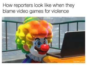Shit, Video Games, and Games: How reporters look like when they  blame video games for violence  DANKLAND Real Shit