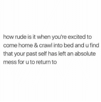 Memes, Rude, and Home: how rude is it when you're excited to  come home & crawl into bed and u find  that your past self has left an absolute  mess for u to return to Damn
