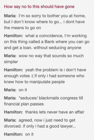 Lawyer: How say no to this should have gone  Maria: I'm so sorry to bother you at home,  but I don't know where to go... i dont have  the means to go on  Hamilton: what a coincidence, I'm working  on this thing called a Bank where you can go  and get a loan. without seducing anyone  Maria: wow no way that sounds so much  simpler  Hamilton: yeah the problem is i don't have  enough votes :(if only i had someone who  knew how to manipulate people  Maria: on it  Maria: seduces/ blackmails congress till  financial plan passes  Hamilton: thanks lets never have an affair  Maria: agreed, now i just need to get  divorced. if only i had a good lawyer  Hamilton: on it