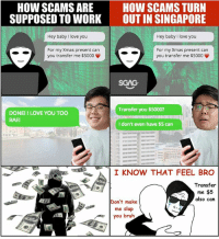 Why SCAMS like this (link in bio) would never work in Singapore 😂 😂: HOW SCAMS ARE  SUPPOSED TO WORK  HOW SCAMS TURN  OUT IN SINGAPORE  Hey baby I love you  Hey baby I love you  For my Xmas present can  you transfer me $5000  For my Xmas present can  you transfer me $5000  SGAG  Transfer you $5000?  DONEI I LOVE YOU TOO  BAE  I don't even have $5 can  I KNOW THAT FEEL BRO  Transfer  me $5  also can  Don't make  me slap  you bruh  C. Why SCAMS like this (link in bio) would never work in Singapore 😂 😂