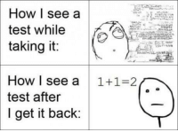 @studentlifeproblems: How | see a  test while  taking it:  How I see a 1+1-2  test after  I get it back: @studentlifeproblems