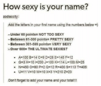 Reaching new levels of cringiness: How sexy is your name?  zodiac city  Add the letters in your first name using the numbers below  Under 60 points- NOT TOO SEXY  Between 61-300 points PRETTY SEXY  Between 301-599 points VERY SEXY  -Over 600: THE ULTIMATE SEXIEST  A-100 B-14 C 9 D-28 E-145 F-12  G-3 H-10 I-200 J-100 K-114 L-100 M-25  N-450 O 80 P 2 Q 12 R 400 S 113 T 405  U-11 V-10 W-10 X-3 Y-210 Z-23  Don't forget to add your name and your total!! Reaching new levels of cringiness