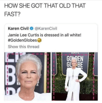 Memes, Jamie Lee Curtis, and White: HOW SHE GOT THAT OLD THAT  FAST?  Karen Civil@ @KarenCivil  Jamie Lee Curtis is dressed in all white!  #GoldenGlobesa  Show this thread  GO EN  GL BE she went from 60-90