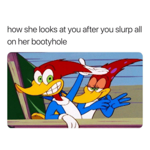 slurp: how she looks at you after you slurp all  on her bootyhole