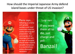 """I believe it's Japanese for """"Leeroy Jenkins"""": How should the Imperial Japanese Army defend  island bases under threat of US invasion?  Mario says:  Luigi says:  Defeating an enemy  with greater  numbers and naval  supremacy requires  careful planning and  It you want  them all to  die, just  charge and  yell  preparation. The  commander of an  island garrison with  no hope of resupply  'should never expend  valuable manpower  Banzai!  in a counterattack  unless absolutely  necessary I believe it's Japanese for """"Leeroy Jenkins"""""""