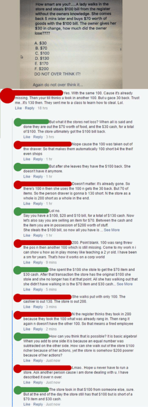 memehumor:  They gave a few answers, but never C: How smart are you?.....A lady walks in the  store and steals $100 bill from the register  without the owners knowledge. She comes  back 5 mins later and buys $70 worth of  goods with the $100 bill. The owner gives her  $30 in change, how much did the owner  lose????  A. $30  B。$70  C. $100  D. $130  E. $170  F. $200  DO NOT OVER THINK IT!  Again do not over think it...  Yes. With the same 100. Cause it's already  missing. Then your till thinks u took in another 100. But u gace 30 back. Trust  me... t's 130 then. They sent me to a class to learn how to steal. Lol  Like Reply 18 hrs  But what it the stores net loss? When all is said and  done they are out the $70 worth of food, and the $30 cash, for a total  of $100. The store ultimately got the $100 bill bachk  Like Reply 3 hrs  Nope cause the 100 was taken out of  thw drawer. So that makes them automatically 100 short b4 the theif  even shops  Like Reply 1 hr  But after she leaves they have the $100 back. She  doesnt have it anymore  Like Reply 1 hr  Doesn't matter. It's already gone. So  there's 100 n then she uses the 100 n gets the 30 back. But 70 of  items. So the person drawer is gonna b 130 short. N the store as a  whole is 200 short as a whole in the end  Like Reply 1 hr  Lol no  Say you have a $100, $20 and $10 bill, for a total of $130 cash. Now  let's also say you are selling an item for $70. Between the cash and  the item you are in possession of $200 worth of stuff  She steals the $100 bill, so now all you have is See More  Like Reply 1 hr  200. Point blank. 100 was rang threw  the pos n then another 100 which is still missing. Come to my work n i  can show u how as in play money like teaching a 2 yr old. I have been  a sm for years. Thats how it works on a corp world  Like Reply 9 mins  She spent the $100 she stole to get the $70 item and  S30 cash. After that transaction the store has the original $100 she  stole and she no longer has it at that point. 