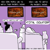 Memes, 🤖, and Comic: HOW SOME PEOPLE LIKE TO  HOW I LIKE TO WATCH  WATCH THEIR FAVORITE SHOWS  my FAVORITE SHOWS  Ore Sir  ore gir  CHTTy CHATTy CHIT CHA  TOTAL ISOLATION*  JELL BEAN COMICS By LORyN BRANTZ BF Total isolation (plus a few meows).