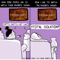 Memes, Chat, and 🤖: HOW SOME PEOPLE LIKE TO  HOW I LIKE TO WATCH  WATCH THEIR FAVORITE SHOWS  my FAVORITE SHOWS  ore gir  ore gir  CHITTY CHATT CHIT CHAT  inTOTAL ISOLATION  OL  JELLV BEAN ComiCS By LORVN BRANTZ BF No talking allowed.  (From Loryn Brantz: https://www.facebook.com/LorynBrantzBooks/)