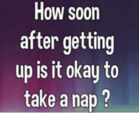 Dank, Soon..., and Okay: How soon  after getting  up is it okay to  take a nap ? #jussayin