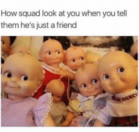 Funny, Lol, and Squad: How squad look at you when you tell  them he's just a friend Lol tag the squad