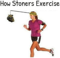 Time to get some exercise.: How Stoners Exercise Time to get some exercise.