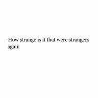 How, Strangers, and Were: How strange is it that were strangers  again