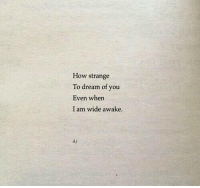 How, Dream, and Awake: How strange  To dream of you  Even when  I am wide awake.  d.j