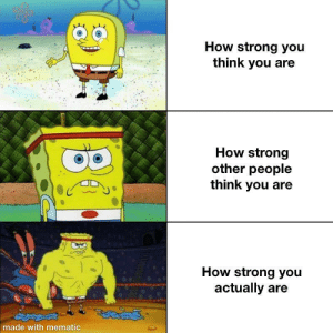 Inspired by a mentally ill friend of mine.: How strong you  think you are  How strong  other people  think you  How strong you  actually are  made with mematic Inspired by a mentally ill friend of mine.