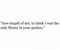 """Flower, How, and Think: """"how stupid of me; to think I was the  only flower in your garden."""""""