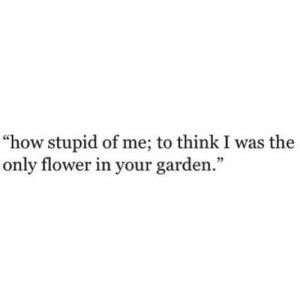 "Flower, How, and Think: ""how stupid of me; to think I was the  only flower in your garden."""
