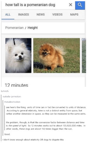 Dogs, News, and Videos: how tall is a pomeranian dog  ALL IMAGES NEWS VIDEOS MAPS  Pomeranian / Height  12 minutes  lumnch:  isabella-jameston  thetallesthobbit  see here's the thing: units of time can in fact be converted to units of distance.  According to general relativity, time is not a distinct entity from space, but  rather another dimension in space, so they can be measured in the same units.  the problem, though, is that the conversion factor between distance and time  is the speed of light. So 12 minutes works out to about 133,920,000 miles. In  other words, these dogs are about 150 times bigger than the sun.  Good.  I don't know enough about relativity OR dogs to dispute this Dog tall