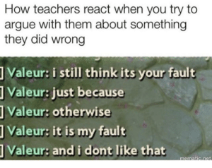 Arguing, Be Like, and How: How teachers react when you try to  argue with them about something  they did wrong  Valeur: i still think its your fault  Valeur: just because  Valeur: otherwise  Valeur: it is my fault  Valeur: and i dont like that  mat teachers be like that