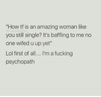 "amazing woman: ""How tf is an amazing woman like  you still single? It's baffling to me no  one wifed u up yet""  Lol first of all...I'm a fucking  psychopath"