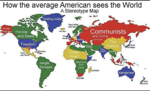 srsfunny:  i'm canadian and agree 100%: How the average American sees the World  A Stereotype Map  Nothing really  Black Metal  and Ikea  Russian  Communists  Ooservatory Hockey  and Bears  Volcano  The  QueenCe  and Crime  Beer  Wine Radiation  and Vodka  The  Freedom  Sushi  and Ninjas  Factory  War  Texas  Tech  SupportNoodles  Missiles  Empty  Desert  Drugs  and Tacos  Coffee  Pirates  Jungle  Savages  Elephants  and  Lions  /Lemurs  Kangaroos  Racists  Kiwis  and Kiwis srsfunny:  i'm canadian and agree 100%
