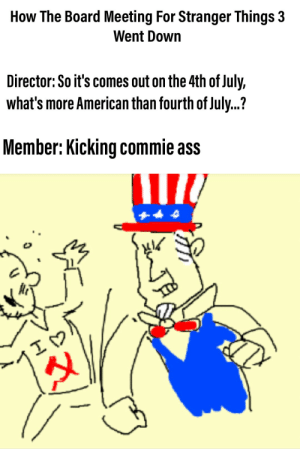Ass, 4th of July, and American: How The Board Meeting For Stranger Things 3  Went Down  Director:So it's comes out on the 4th of July,  what's more American than fourth of July.?  Member: Kicking commie ass  1у Absolutely