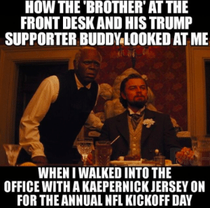 Colin Kaepernick, Eric Reid Kneel During National Anthem + The ...: HOW THE BROTHER' AT THE  FRONT DESK AND HIS TRUMP  SUPPORTER BUDDY LOOKED AT ME  WHEN I WALKED INTO THE  OFFICE WITH A KAEPERNICK JERSEY ON  FOR THE ANNUAL NFL KICKOFF DAY Colin Kaepernick, Eric Reid Kneel During National Anthem + The ...
