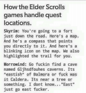"""Kids now a days will never know the pain of having to find that obscure cave without a marker.: How the Elder Scrolls  games handle quest  locations.  Skyrim: You're going to a fort  just down the road. Here's a map.  And he's a compass that points  you directly to it. And here's a  blinking icon on the map. We also  highlighted the trail for you.  Morrowind: Go fuckin find a cave  named Gljhsdfouhes caverns. Its  """"eastish"""" of Balmora or fuck was  it Caldera. Its near a tree or  something. I dont know.. . """"East""""  just go east fucker. Kids now a days will never know the pain of having to find that obscure cave without a marker."""