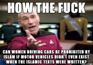 When the Saudi king says women will be allowed to drive cars by 2018: HOW THE FUCK  CAN WOMEN DRIVING CARS BE PROHIBITED BY  ISLAM IF MOTOR VEHICLES DIDN'T EVEN EXIST  WHEN THE ISLAMIC TEKTS WERE WRITTEN? When the Saudi king says women will be allowed to drive cars by 2018