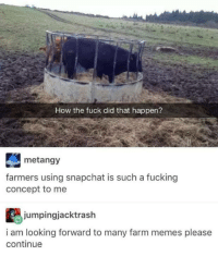 Farmer memes?: How the fuck did that happen?  metangy  farmers using snapchat is such a fucking  concept to me  jumpingjacktrash  i am looking forward to many farm memes please  continue Farmer memes?