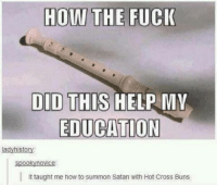 Fucking, Cross, and Fuck: HOW THE FUCK  DID THIS  HELP MY  EDUCATION  lad  to  spooky novice  It taught me how to summon Satan with Hot Cross Buns