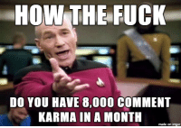 HOW THE FUCK  DO YOU HAVE 8,000 coMMENT  KARMA IN A MONTH  made on imgur r/politics is now r/circlejerk