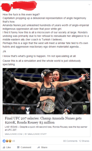 Funny, Ronda Rousey, and Tumblr: How the fuck is this even legal?  Capitalism propping up a delusional representation of anglo hegemony  that's how  Amanda Nunes just unleashed hundreds of years worth of anglo-imperial  indigenous oppression all over that poor white girl.  I find it funny how this is all a microcosm of our society at large. Ronda's  undoing was primarily due to her refusal to reevaluate her allegiance to a  middle eastern ally (her coach is Turkish I believe)  Perhaps this is a sign that the west will meet a similar fate tied to it's own  hubris and aggressive reactionary ego driven materialist agenda.  J/k  I know that's what's going to happen. I'm not speculating at all.  Cause this is all a simulation and the whole world is just obliviously  spectating  Final UFC 207 salaries: Champ Amanda Nunes gets  $200K, Ronda Rousey $3 million  LAS VEGAS Despite a quick 48-second loss, Ronda Rousey was the top earnen  at UFC 207  MMAJUNKIE.COM BY MMAJUNKIE STAFF  80 Comments 12 Shares  LikeCommentShare memehumor:  Ronda Rousey's loss is actually about western imperialism