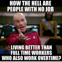 What The Hell Meme: HOW THE HELL ARE  PEOPLE WITH NO JOB  LIVING BETTER THAN  FULL TIME WORKERS  WHO ALSO WORK OVERTIME?