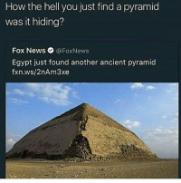 peek a boo head ass: How the hell you just find a pyramid  was it hiding?  Fox News  @Fox News  Egypt just found another ancient pyramid  fxn.ws/2nAm3xe peek a boo head ass